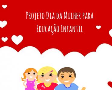 Projeto Dia da Mulher para Educação Infantil